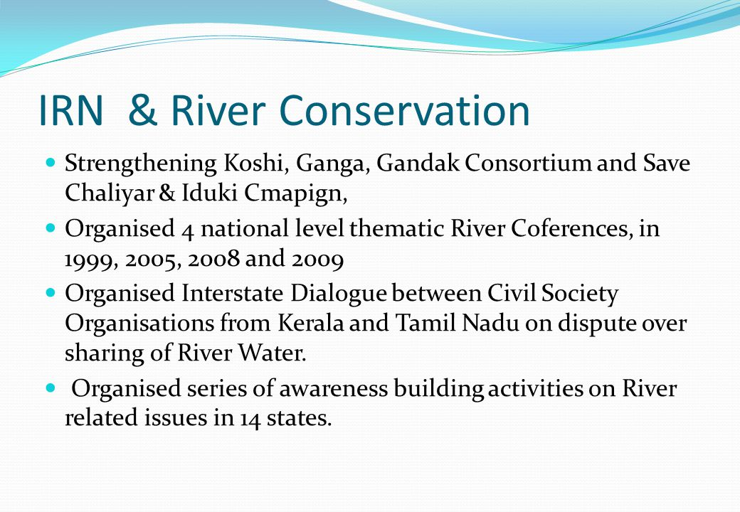 IRN & River Conservation Strengthening Koshi, Ganga, Gandak Consortium and Save Chaliyar & Iduki Cmapign, Organised 4 national level thematic River Coferences, in 1999, 2005, 2008 and 2009 Organised Interstate Dialogue between Civil Society Organisations from Kerala and Tamil Nadu on dispute over sharing of River Water.