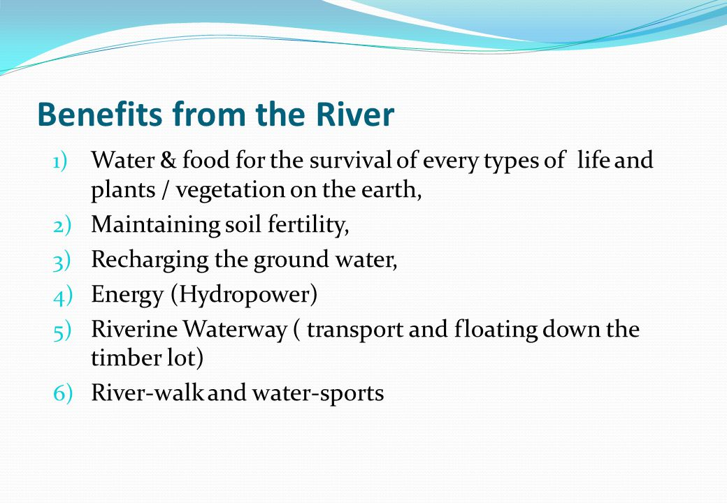 Benefits from the River 1) Water & food for the survival of every types of life and plants / vegetation on the earth, 2) Maintaining soil fertility, 3) Recharging the ground water, 4) Energy (Hydropower) 5) Riverine Waterway ( transport and floating down the timber lot) 6) River-walk and water-sports