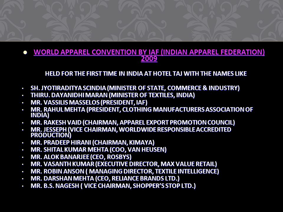 WORLD APPAREL CONVENTION BY IAF (INDIAN APPAREL FEDERATION) 2009 WORLD APPAREL CONVENTION BY IAF (INDIAN APPAREL FEDERATION) 2009 HELD FOR THE FIRST TIME IN INDIA AT HOTEL TAJ WITH THE NAMES LIKE HELD FOR THE FIRST TIME IN INDIA AT HOTEL TAJ WITH THE NAMES LIKE SH.