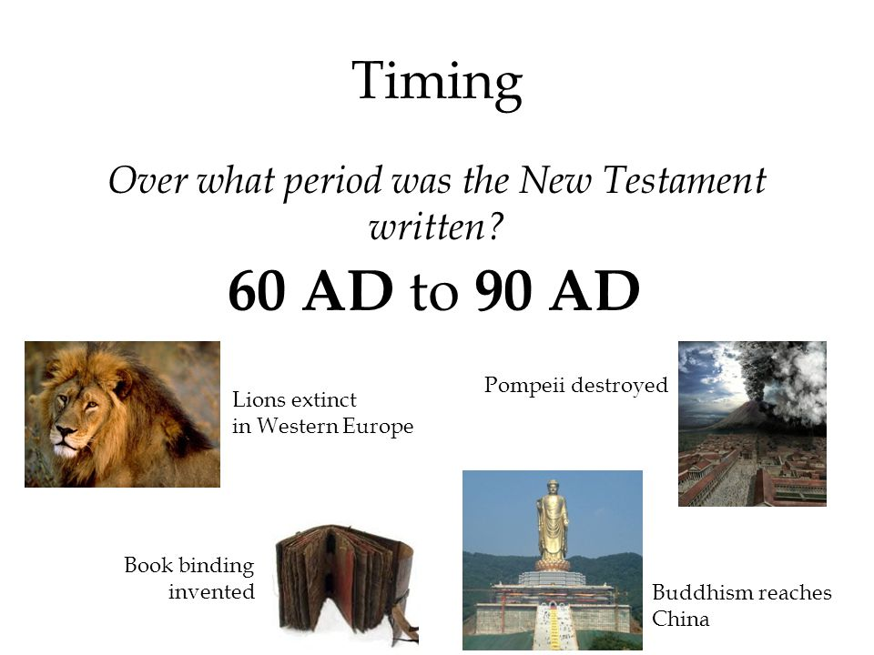 Timing Over what period was the New Testament written? 60 AD to 90 AD Lions extinct in Western Europe Pompeii destroyed Book binding invented Buddhism