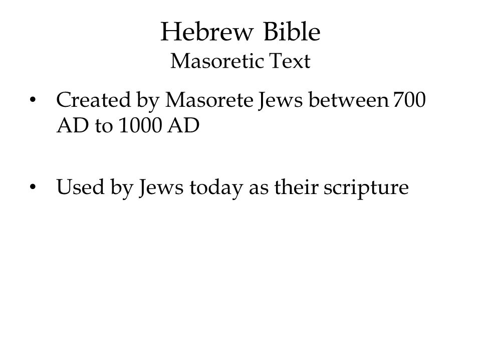 Hebrew Bible Masoretic Text Created by Masorete Jews between 700 AD to 1000 AD Used by Jews today as their scripture