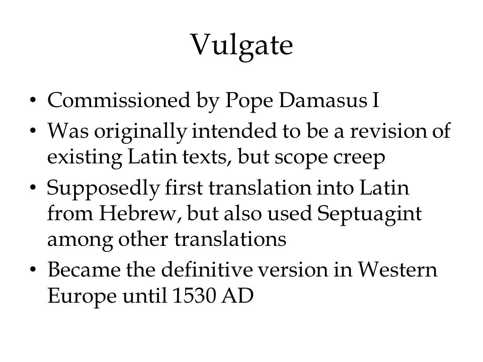 Vulgate Commissioned by Pope Damasus I Was originally intended to be a revision of existing Latin texts, but scope creep Supposedly first translation