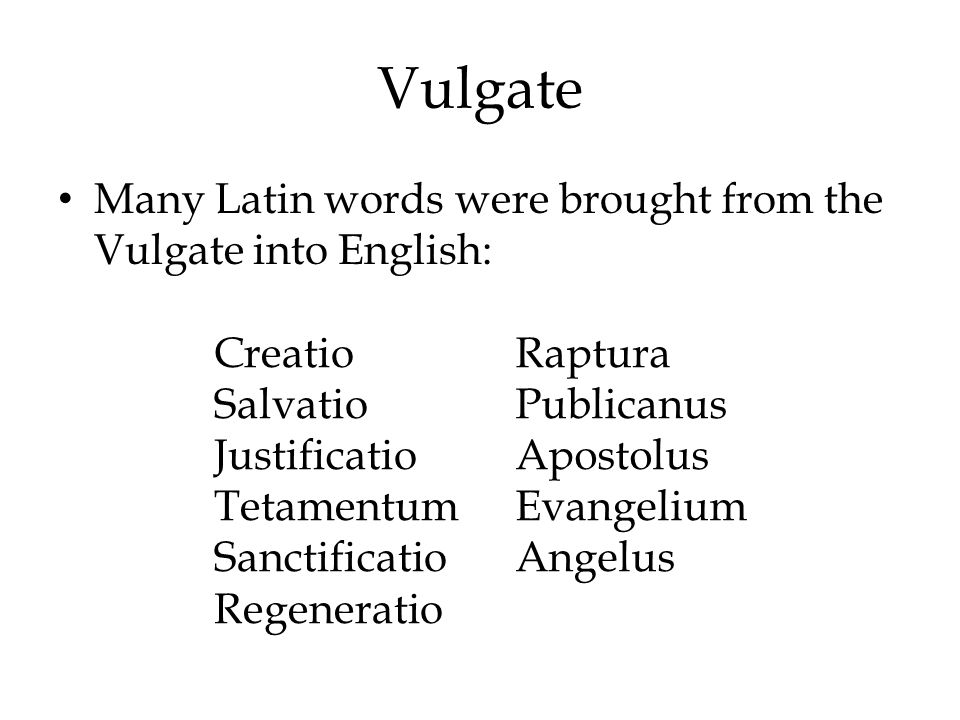 Vulgate Many Latin words were brought from the Vulgate into English: Creatio Salvatio Justificatio Tetamentum Sanctificatio Regeneratio Raptura Public