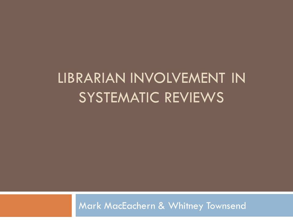LIBRARIAN INVOLVEMENT IN SYSTEMATIC REVIEWS Mark MacEachern & Whitney Townsend