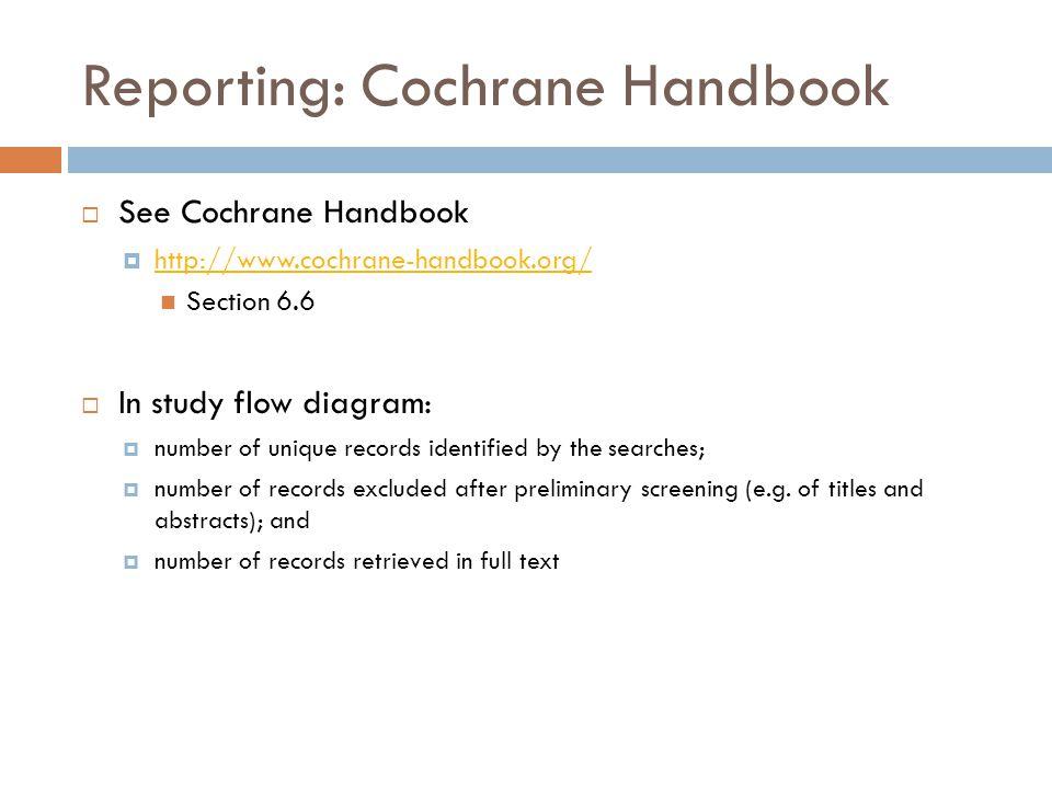 Reporting: Cochrane Handbook  See Cochrane Handbook  http://www.cochrane-handbook.org/ http://www.cochrane-handbook.org/ Section 6.6  In study flow