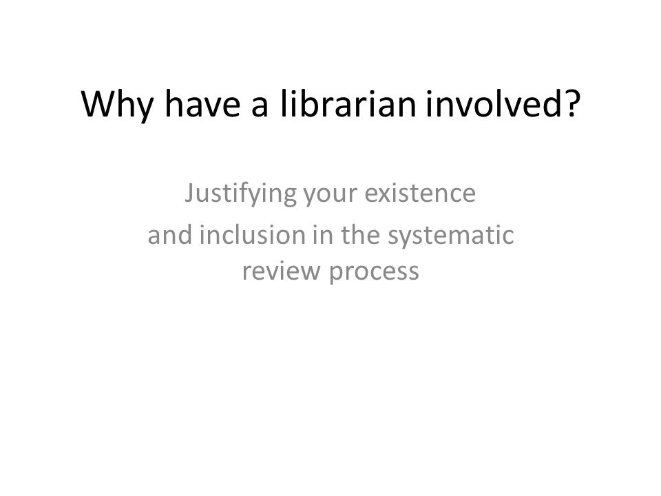 Why have a librarian involved? Justifying your existence and inclusion in the systematic review process