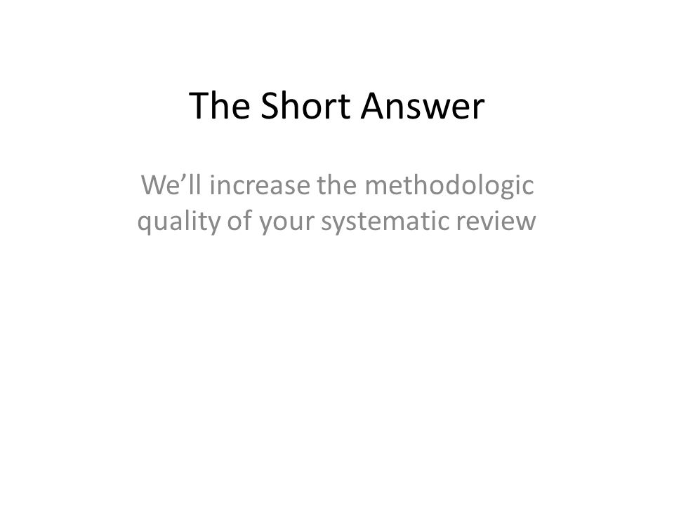 The Short Answer We'll increase the methodologic quality of your systematic review