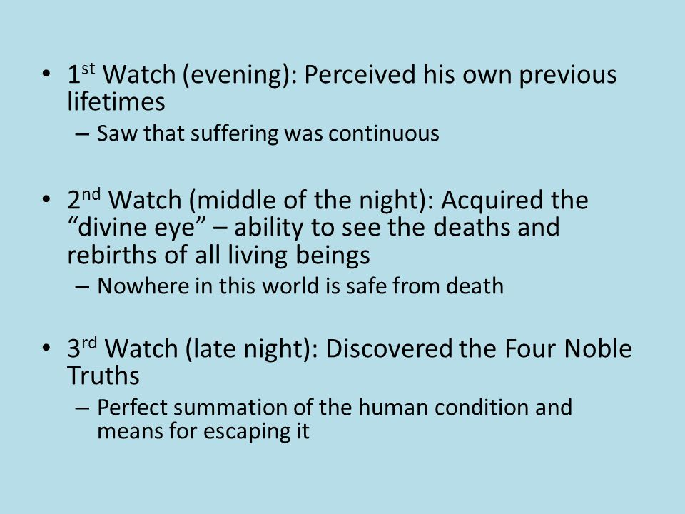 1 st Watch (evening): Perceived his own previous lifetimes – Saw that suffering was continuous 2 nd Watch (middle of the night): Acquired the divine eye – ability to see the deaths and rebirths of all living beings – Nowhere in this world is safe from death 3 rd Watch (late night): Discovered the Four Noble Truths – Perfect summation of the human condition and means for escaping it
