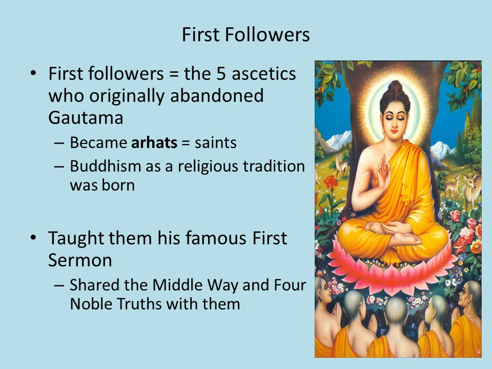 First Followers First followers = the 5 ascetics who originally abandoned Gautama – Became arhats = saints – Buddhism as a religious tradition was born Taught them his famous First Sermon – Shared the Middle Way and Four Noble Truths with them