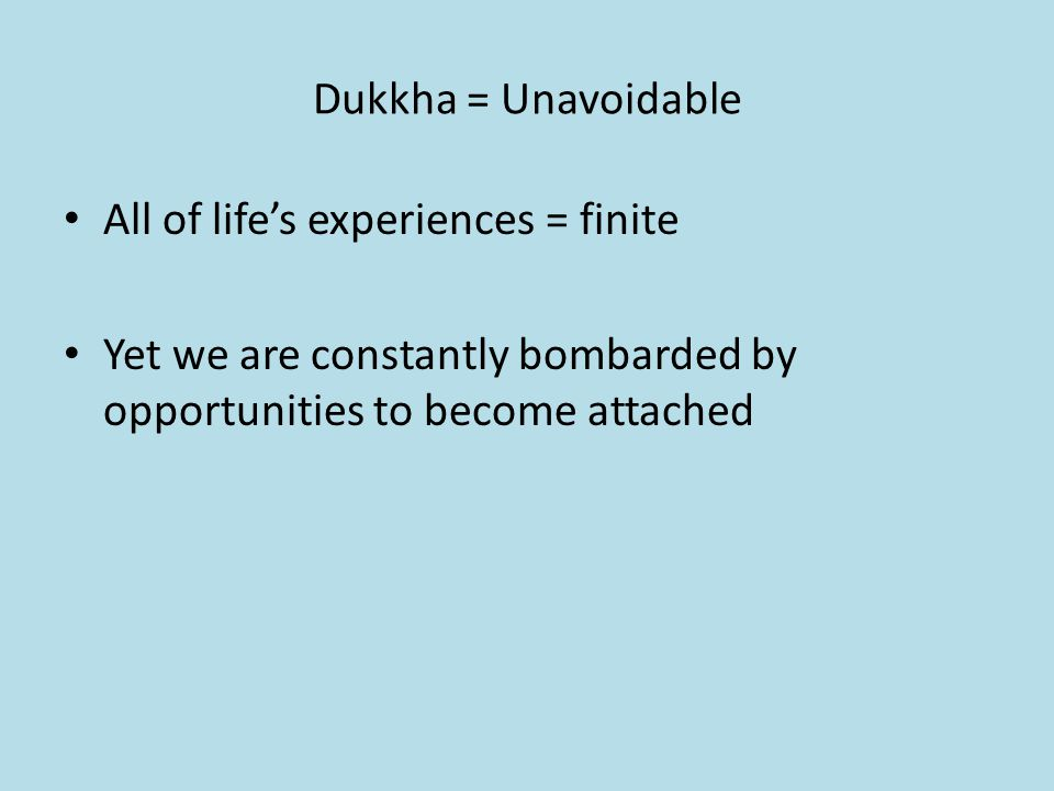 Dukkha = Unavoidable All of life's experiences = finite Yet we are constantly bombarded by opportunities to become attached
