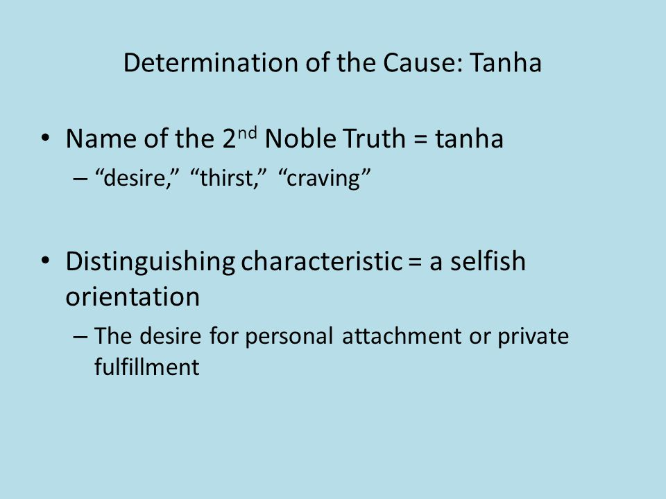 Determination of the Cause: Tanha Name of the 2 nd Noble Truth = tanha – desire, thirst, craving Distinguishing characteristic = a selfish orientation – The desire for personal attachment or private fulfillment