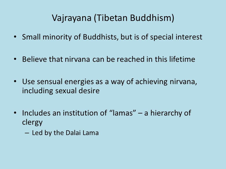 Vajrayana (Tibetan Buddhism) Small minority of Buddhists, but is of special interest Believe that nirvana can be reached in this lifetime Use sensual energies as a way of achieving nirvana, including sexual desire Includes an institution of lamas – a hierarchy of clergy – Led by the Dalai Lama