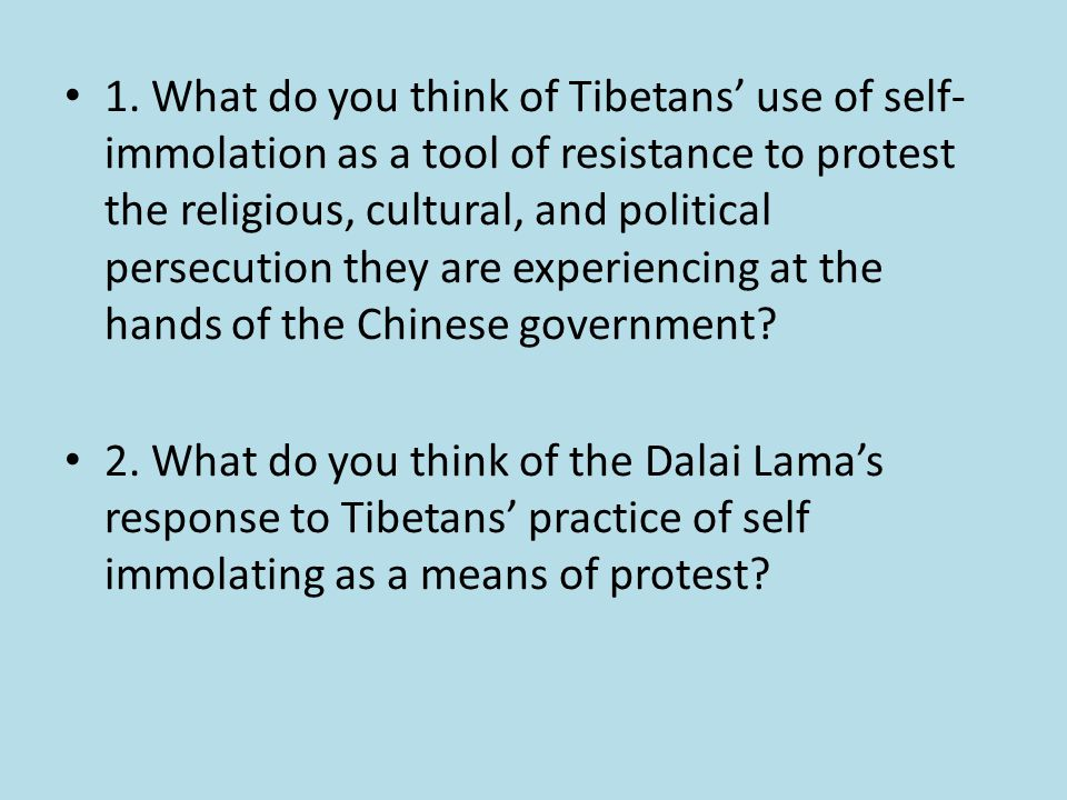 1. What do you think of Tibetans' use of self- immolation as a tool of resistance to protest the religious, cultural, and political persecution they a