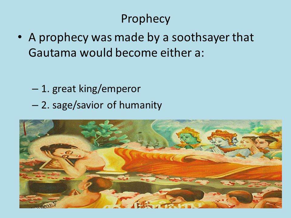Prophecy A prophecy was made by a soothsayer that Gautama would become either a: – 1.
