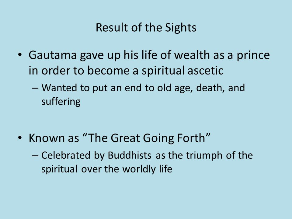 Result of the Sights Gautama gave up his life of wealth as a prince in order to become a spiritual ascetic – Wanted to put an end to old age, death, and suffering Known as The Great Going Forth – Celebrated by Buddhists as the triumph of the spiritual over the worldly life