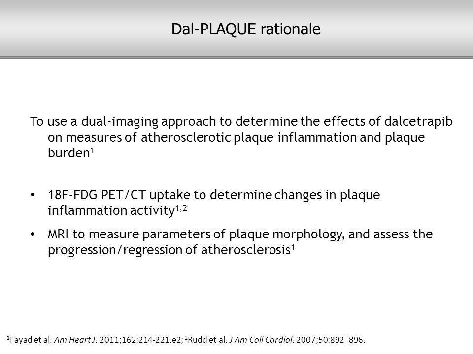 To use a dual-imaging approach to determine the effects of dalcetrapib on measures of atherosclerotic plaque inflammation and plaque burden 1 18F-FDG PET/CT uptake to determine changes in plaque inflammation activity 1,2 MRI to measure parameters of plaque morphology, and assess the progression/regression of atherosclerosis 1 1 Fayad et al.