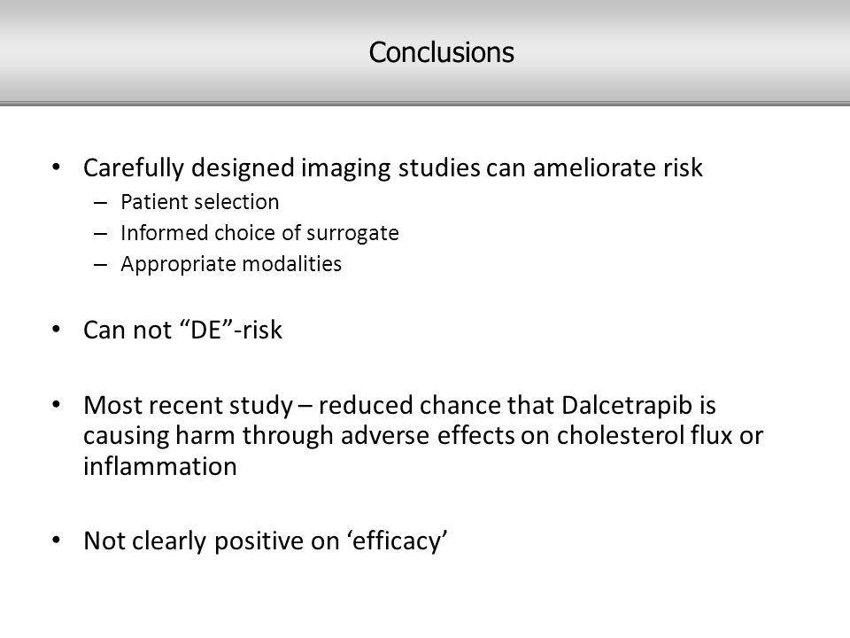 Carefully designed imaging studies can ameliorate risk – Patient selection – Informed choice of surrogate – Appropriate modalities Can not DE -risk Most recent study – reduced chance that Dalcetrapib is causing harm through adverse effects on cholesterol flux or inflammation Not clearly positive on 'efficacy' Conclusions