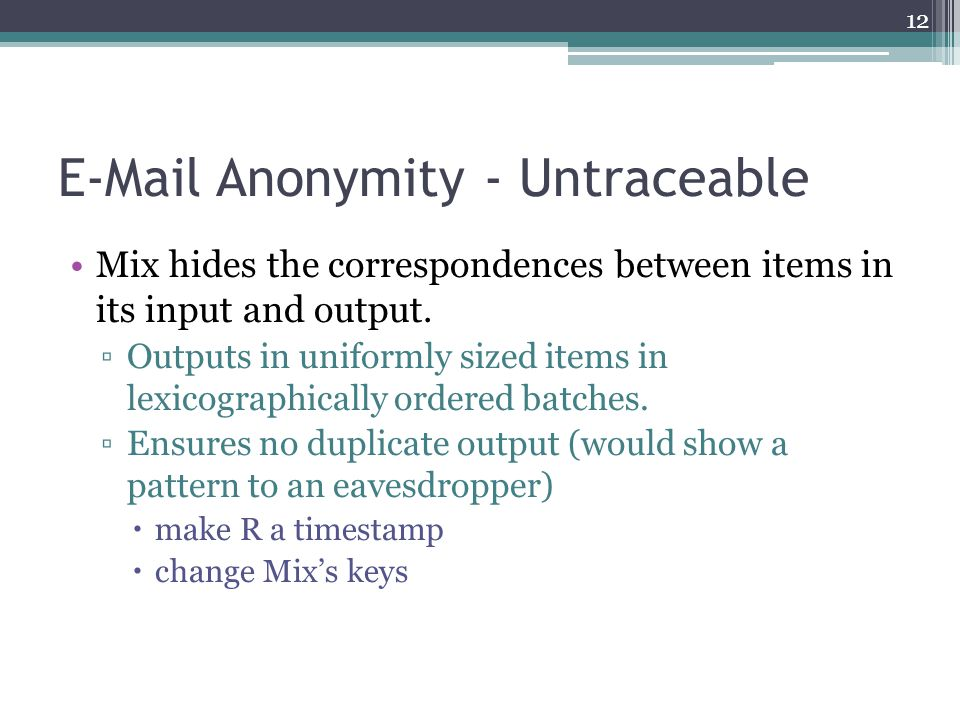 E-Mail Anonymity - Untraceable Mix hides the correspondences between items in its input and output. ▫Outputs in uniformly sized items in lexicographic