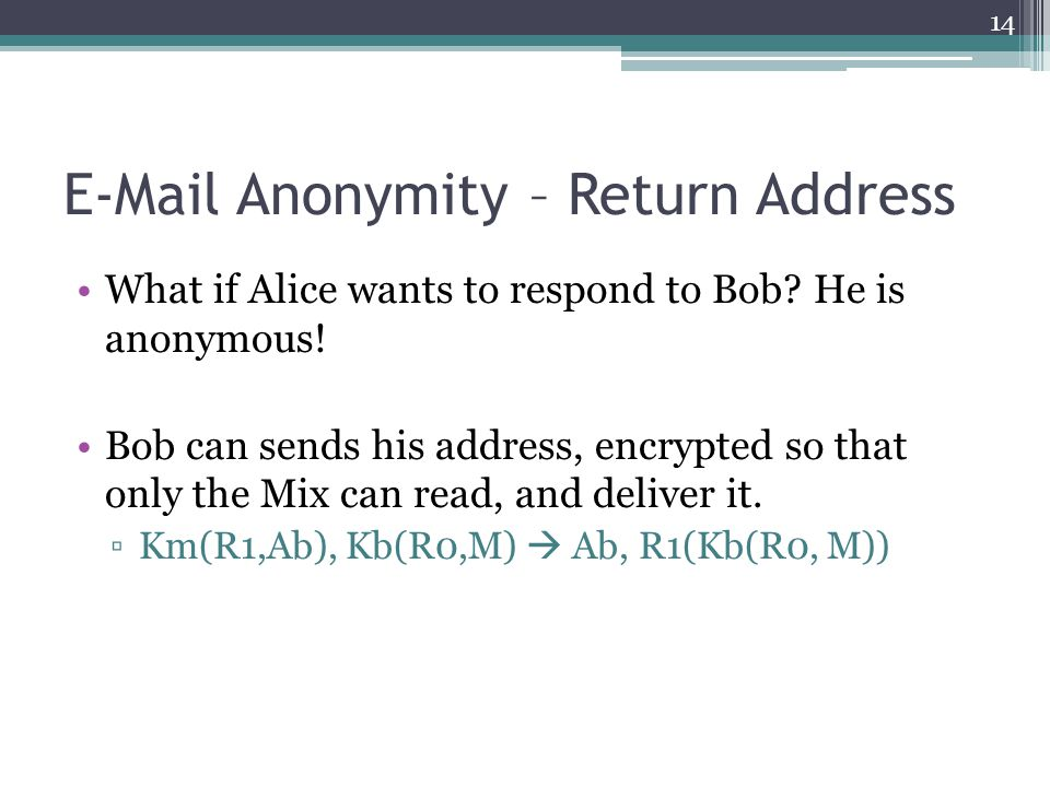 E-Mail Anonymity – Return Address What if Alice wants to respond to Bob? He is anonymous! Bob can sends his address, encrypted so that only the Mix ca