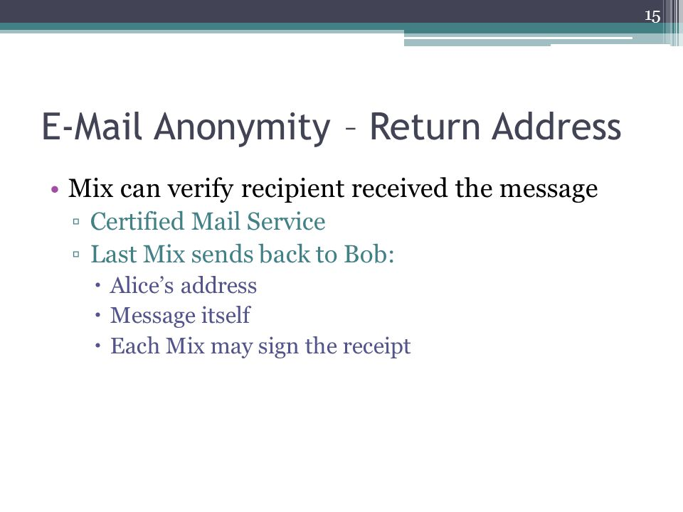 E-Mail Anonymity – Return Address Mix can verify recipient received the message ▫Certified Mail Service ▫Last Mix sends back to Bob:  Alice's address