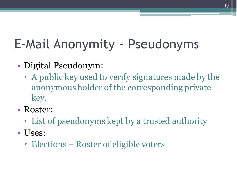 E-Mail Anonymity - Pseudonyms Digital Pseudonym: ▫A public key used to verify signatures made by the anonymous holder of the corresponding private key