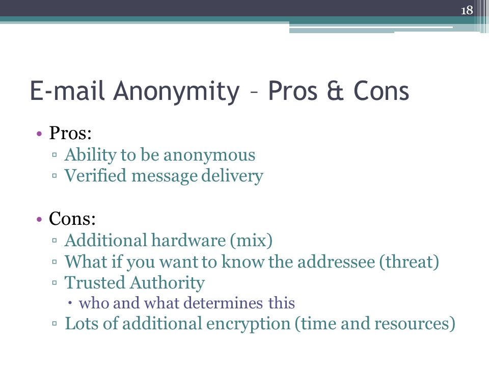 E-mail Anonymity – Pros & Cons Pros: ▫Ability to be anonymous ▫Verified message delivery Cons: ▫Additional hardware (mix) ▫What if you want to know th