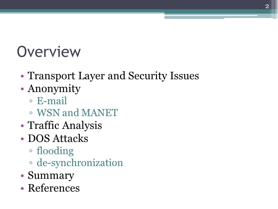 Overview Transport Layer and Security Issues Anonymity ▫E-mail ▫WSN and MANET Traffic Analysis DOS Attacks ▫flooding ▫de-synchronization Summary Refer