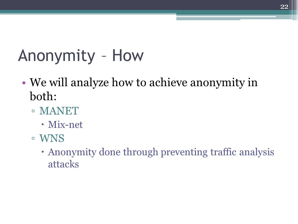 Anonymity – How We will analyze how to achieve anonymity in both: ▫MANET  Mix-net ▫WNS  Anonymity done through preventing traffic analysis attacks 2