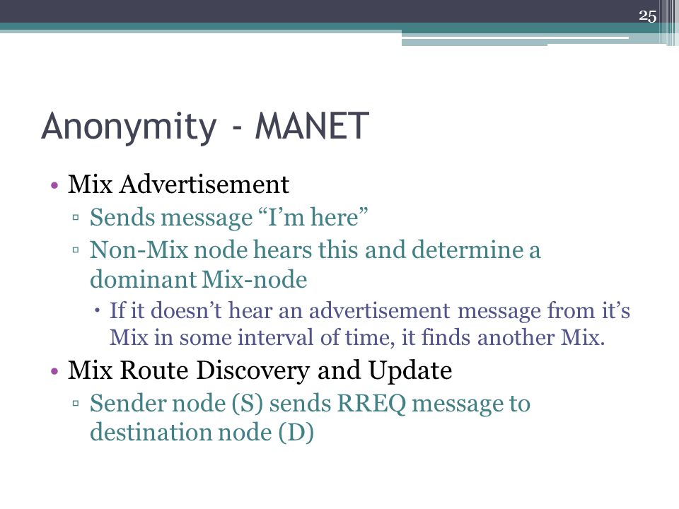 "Anonymity - MANET Mix Advertisement ▫Sends message ""I'm here"" ▫Non-Mix node hears this and determine a dominant Mix-node  If it doesn't hear an adver"