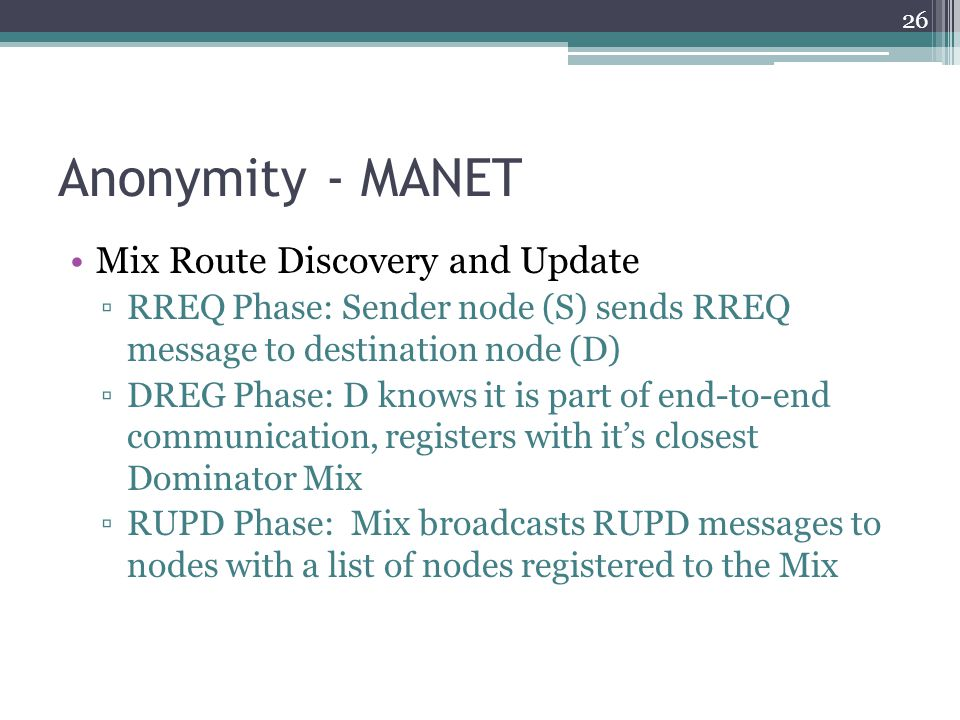 Anonymity - MANET Mix Route Discovery and Update ▫RREQ Phase: Sender node (S) sends RREQ message to destination node (D) ▫DREG Phase: D knows it is pa