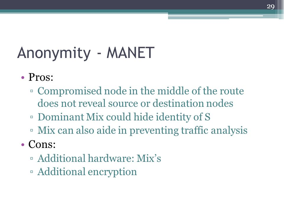 Anonymity - MANET Pros: ▫Compromised node in the middle of the route does not reveal source or destination nodes ▫Dominant Mix could hide identity of