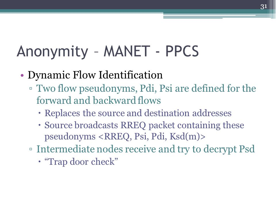 Anonymity – MANET - PPCS Dynamic Flow Identification ▫Two flow pseudonyms, Pdi, Psi are defined for the forward and backward flows  Replaces the sour