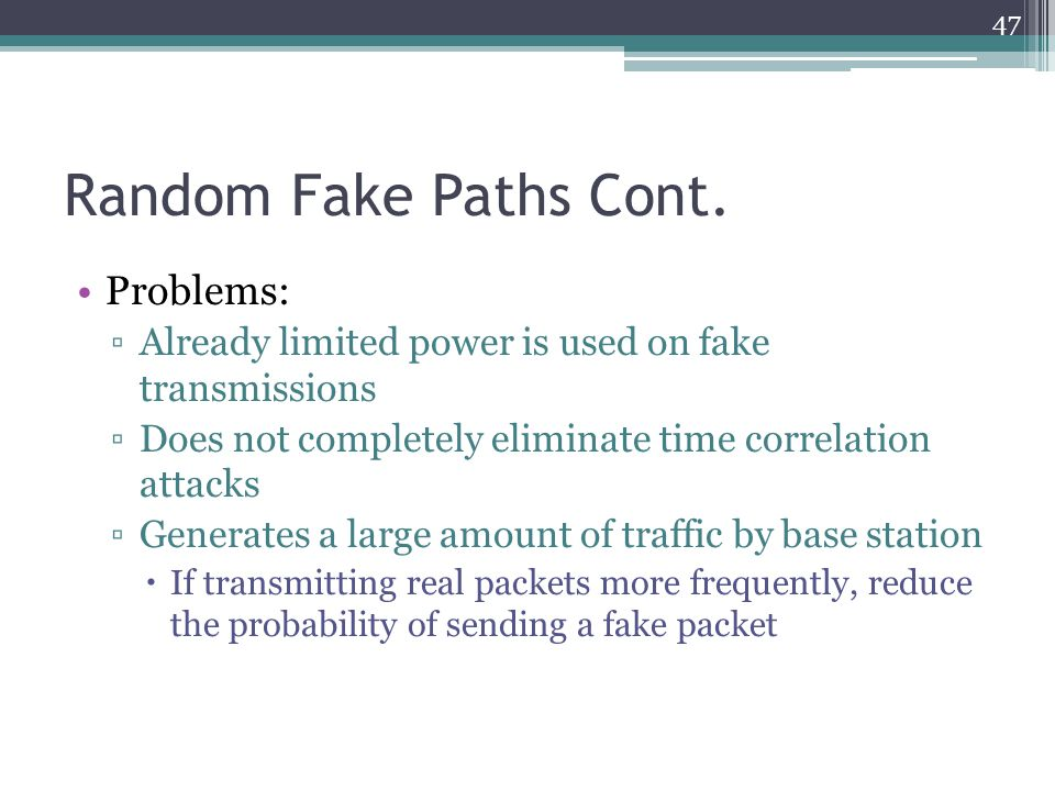 Random Fake Paths Cont. Problems: ▫Already limited power is used on fake transmissions ▫Does not completely eliminate time correlation attacks ▫Genera