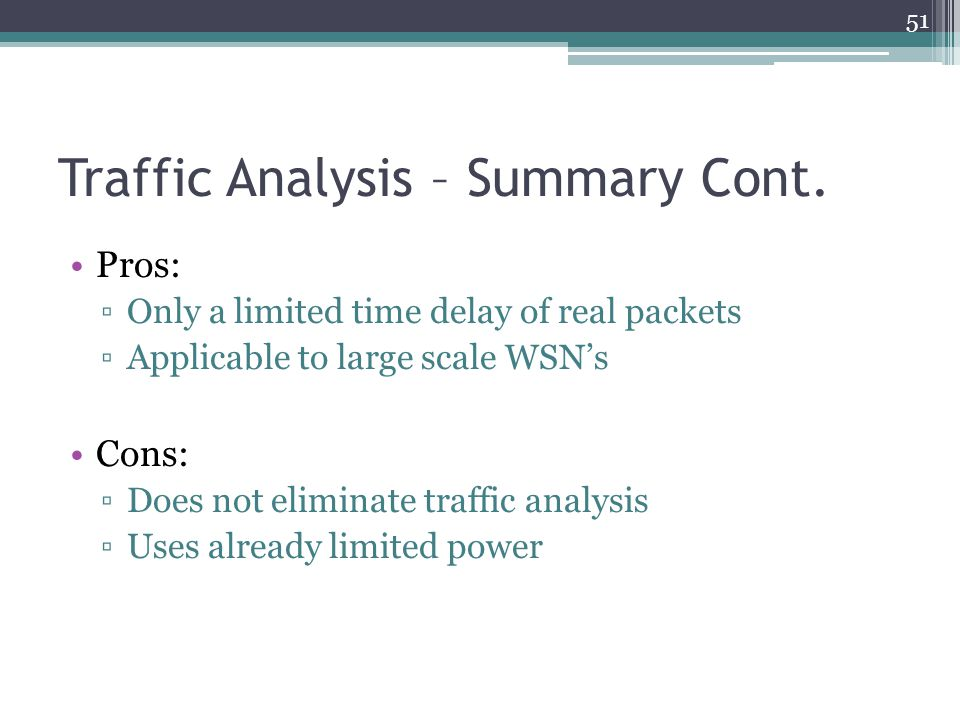 Traffic Analysis – Summary Cont. Pros: ▫Only a limited time delay of real packets ▫Applicable to large scale WSN's Cons: ▫Does not eliminate traffic a