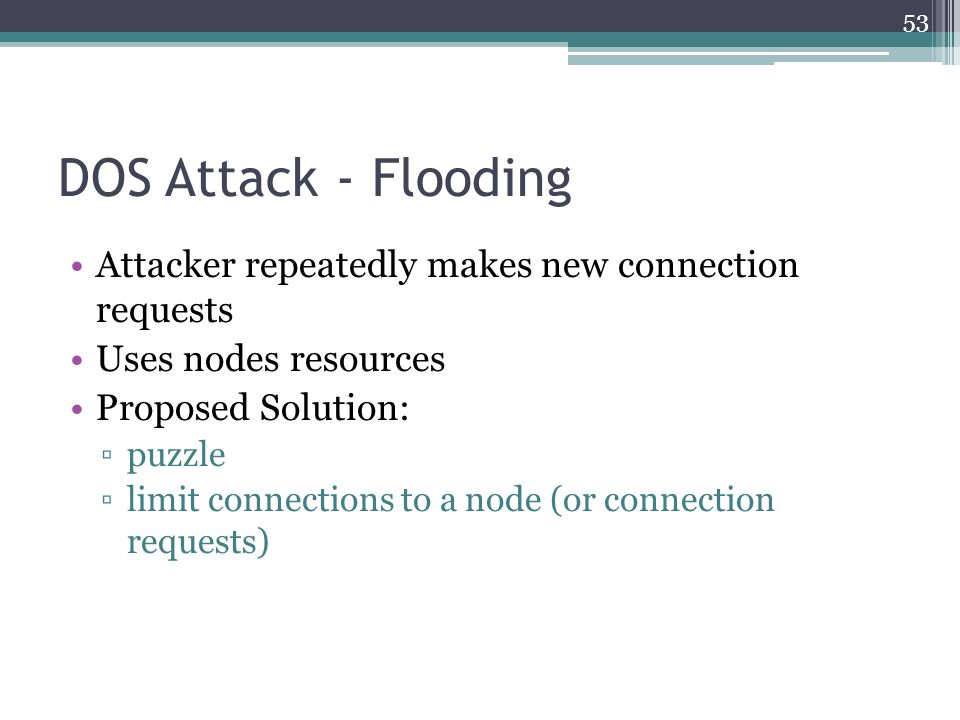 DOS Attack - Flooding Attacker repeatedly makes new connection requests Uses nodes resources Proposed Solution: ▫puzzle ▫limit connections to a node (