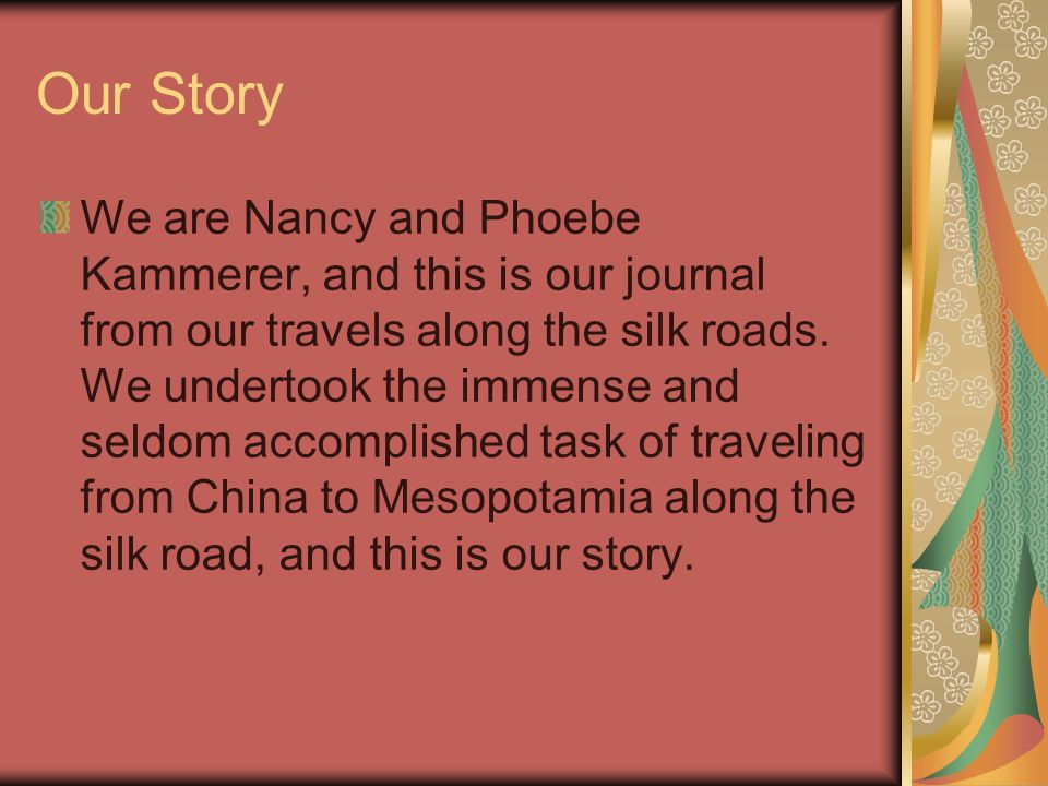 Our Story We are Nancy and Phoebe Kammerer, and this is our journal from our travels along the silk roads.