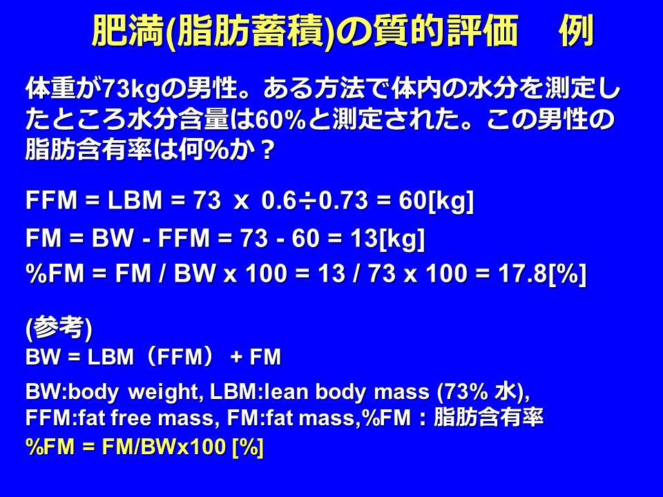 体重が 73kg の男性。ある方法で体内の水分を測定し たところ水分含量は 60% と測定された。この男性の 脂肪含有率は何%か? ( 参考 ) BW = LBM ( FFM ) + FM BW:body weight, LBM:lean body mass (73% 水 ), FFM:fat free mass, FM:fat mass,%FM :脂肪含有率 %FM = FM/BWx100 [%] 肥満 ( 脂肪蓄積 ) の質的評価 例 FFM = LBM = 73 x 0.6÷0.73 = 60[kg] FM = BW - FFM = 73 - 60 = 13[kg] %FM = FM / BW x 100 = 13 / 73 x 100 = 17.8[%]
