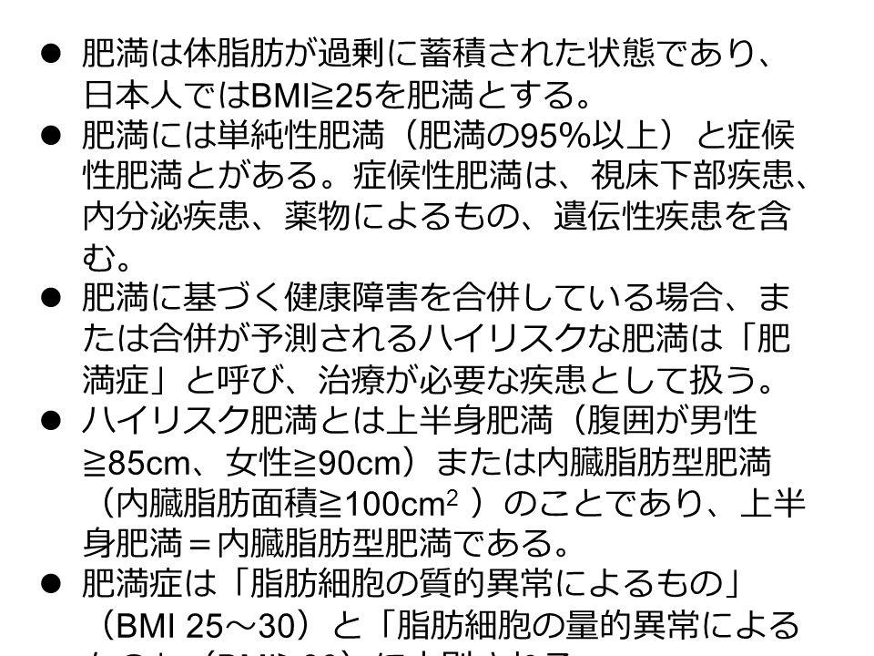 肥満は体脂肪が過剰に蓄積された状態であり、 日本人では BMI ≧ 25 を肥満とする。 肥満には単純性肥満(肥満の 95 %以上)と症候 性肥満とがある。症候性肥満は、視床下部疾患、 内分泌疾患、薬物によるもの、遺伝性疾患を含 む。 肥満に基づく健康障害を合併している場合、ま たは合併が予測されるハイリスクな肥満は「肥 満症」と呼び、治療が必要な疾患として扱う。 ハイリスク肥満とは上半身肥満(腹囲が男性 ≧ 85cm 、女性≧ 90cm )または内臓脂肪型肥満 (内臓脂肪面積≧ 100cm 2 )のことであり、上半 身肥満=内臓脂肪型肥満である。 肥満症は「脂肪細胞の質的異常によるもの」 ( BMI 25 ~ 30 )と「脂肪細胞の量的異常による もの」( BMI ≧ 30 )に大別される。