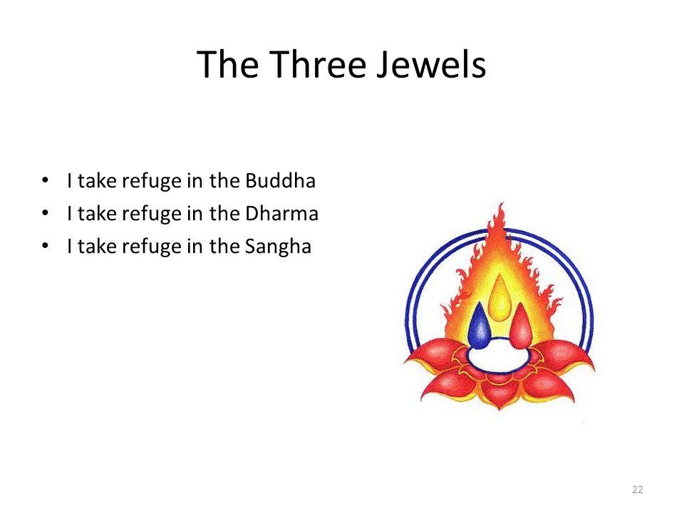 The Three Jewels I take refuge in the Buddha I take refuge in the Dharma I take refuge in the Sangha 22