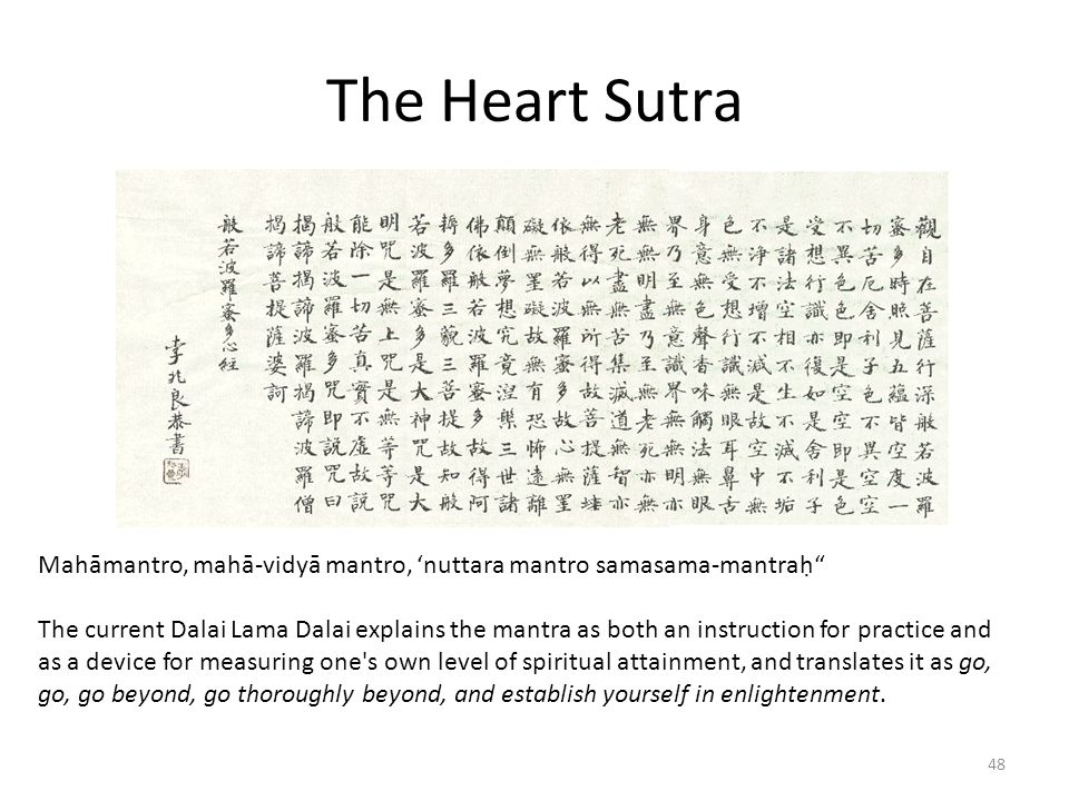 The Heart Sutra Mahāmantro, mahā-vidyā mantro, 'nuttara mantro samasama-mantraḥ The current Dalai Lama Dalai explains the mantra as both an instruction for practice and as a device for measuring one s own level of spiritual attainment, and translates it as go, go, go beyond, go thoroughly beyond, and establish yourself in enlightenment.