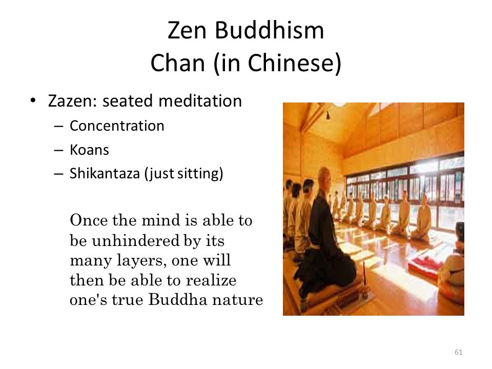 Zen Buddhism Chan (in Chinese) Zazen: seated meditation – Concentration – Koans – Shikantaza (just sitting) Once the mind is able to be unhindered by its many layers, one will then be able to realize one s true Buddha nature 61