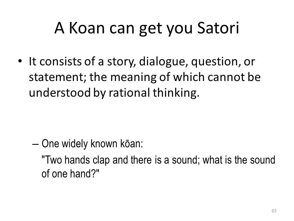 A Koan can get you Satori It consists of a story, dialogue, question, or statement; the meaning of which cannot be understood by rational thinking.