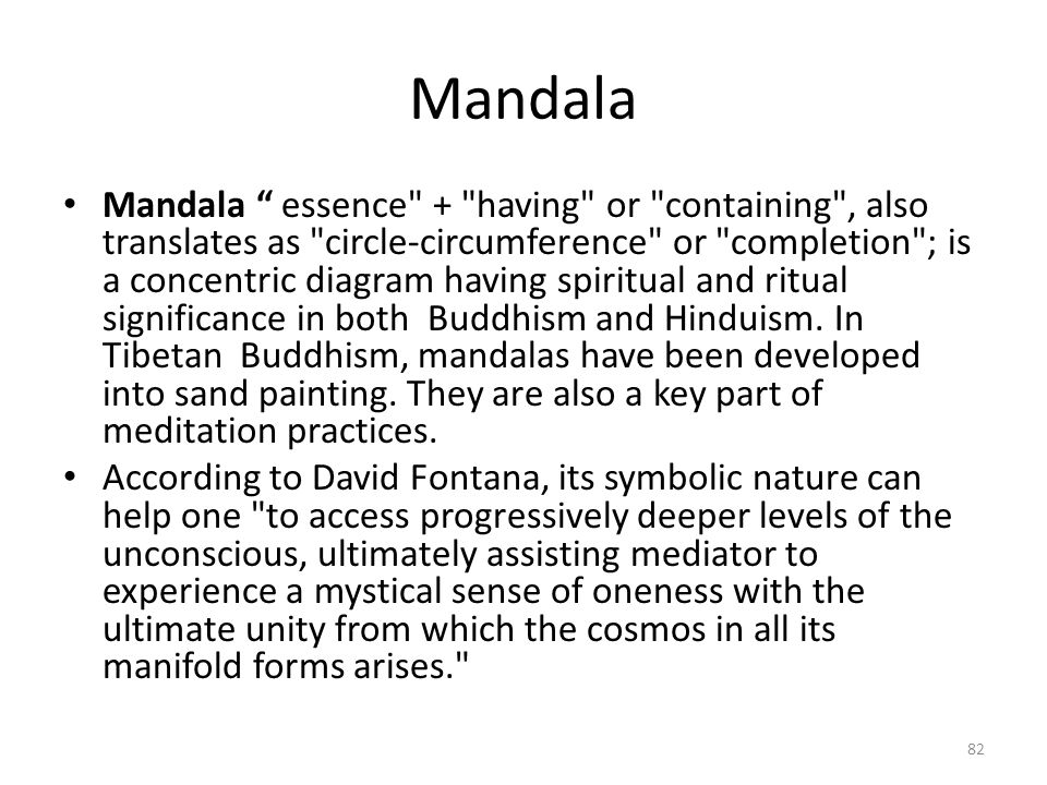 Mandala Mandala essence + having or containing , also translates as circle-circumference or completion ; is a concentric diagram having spiritual and ritual significance in both Buddhism and Hinduism.