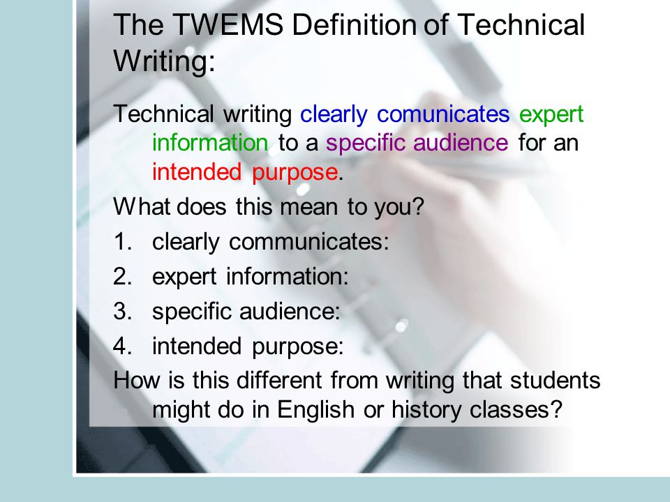 The TWEMS Definition of Technical Writing: Technical writing clearly comunicates expert information to a specific audience for an intended purpose. Wh
