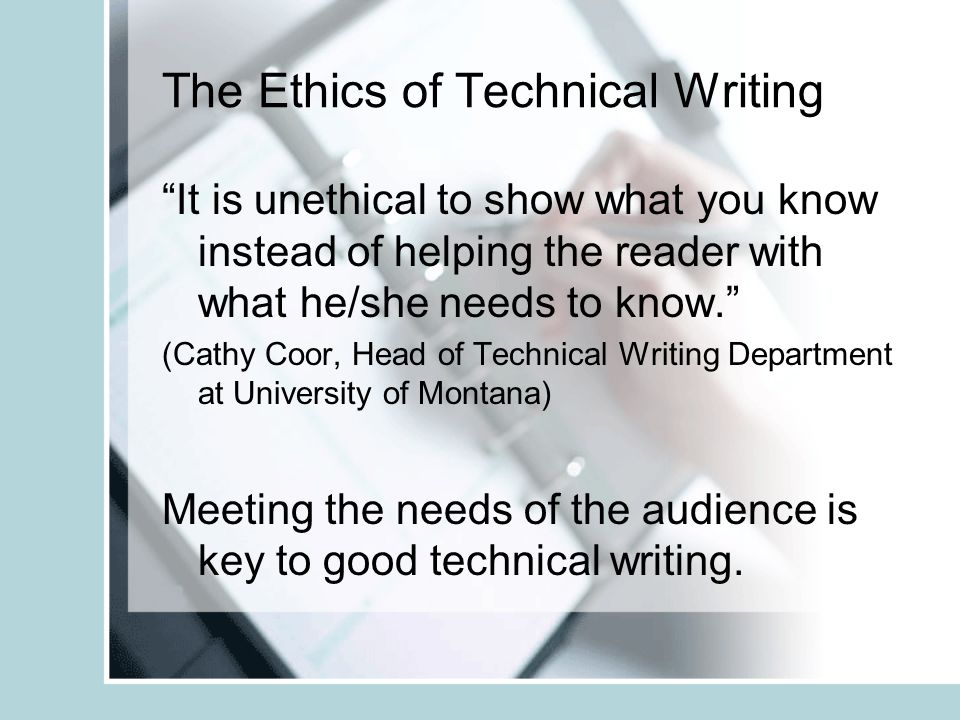 """The Ethics of Technical Writing """"It is unethical to show what you know instead of helping the reader with what he/she needs to know."""" (Cathy Coor, Hea"""