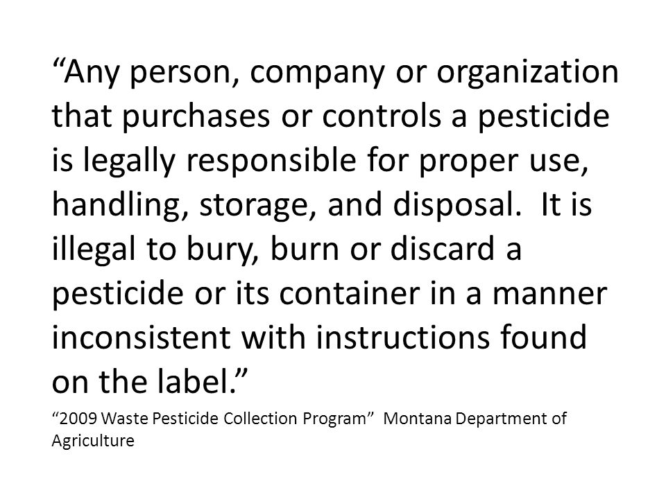 """""""Any person, company or organization that purchases or controls a pesticide is legally responsible for proper use, handling, storage, and disposal. It"""