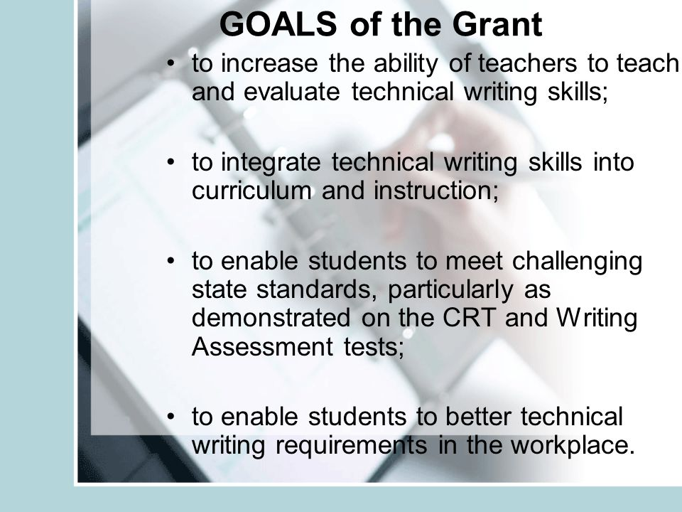 GOALS of the Grant to increase the ability of teachers to teach and evaluate technical writing skills; to integrate technical writing skills into curr