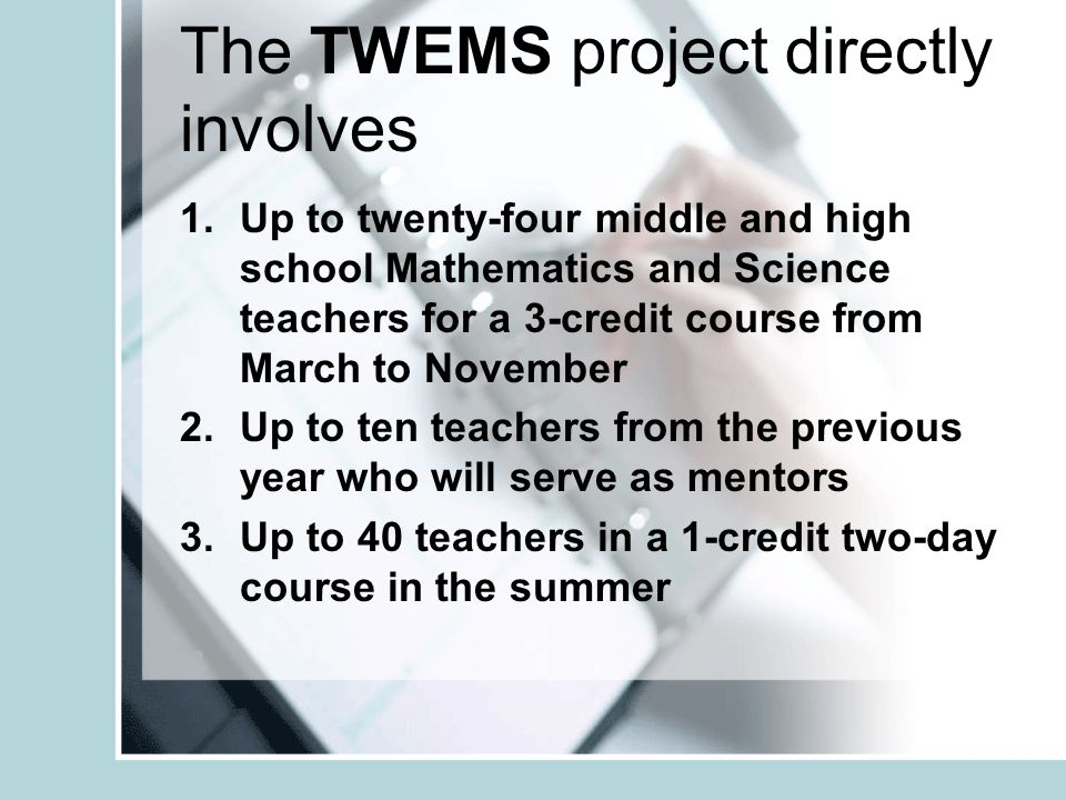 The TWEMS project directly involves 1.Up to twenty-four middle and high school Mathematics and Science teachers for a 3-credit course from March to November 2.Up to ten teachers from the previous year who will serve as mentors 3.Up to 40 teachers in a 1-credit two-day course in the summer