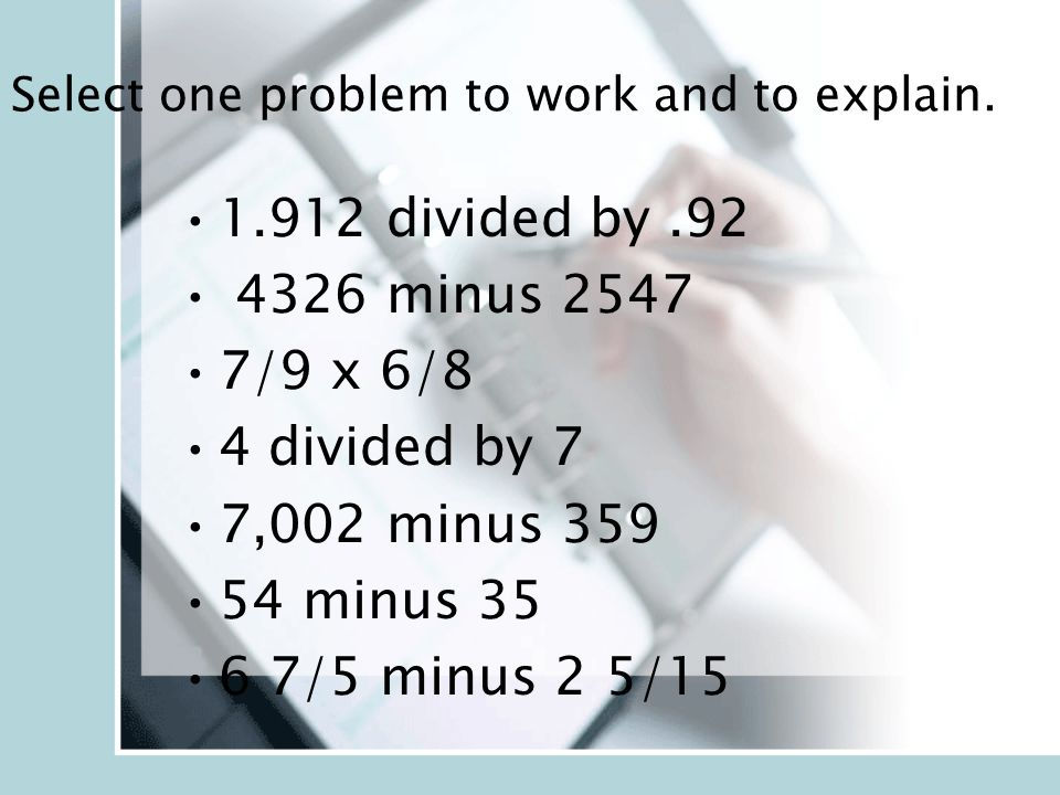 1.912 divided by.92 4326 minus 2547 7/9 x 6/8 4 divided by 7 7,002 minus 359 54 minus 35 6 7/5 minus 2 5/15 Select one problem to work and to explain.