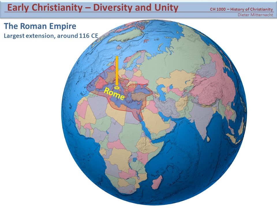 The Roman Empire Largest extension, around 116 CE Rome CH 1000 – History of Christianity Dieter Mitternacht Early Christianity – Diversity and Unity